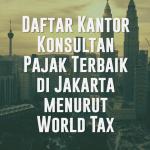 Daftar Kantor Konsultan Pajak Terbaik di Jakarta menurut World Tax