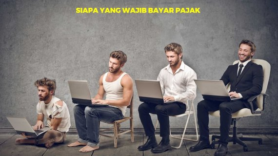 Siapa Saja yang Wajib Membayar Pajak?