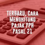 TERBARU, Cara Menghitung Pajak PPH Pasal 21