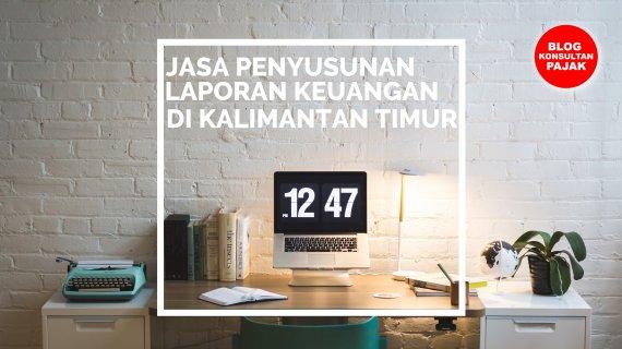 Jasa Pembuatan Laporan Keuangan dan Pajak Perusahaan di Teluk Lerong Ilir, Samarinda Ulu, Samarinda Kalimantan Timur
