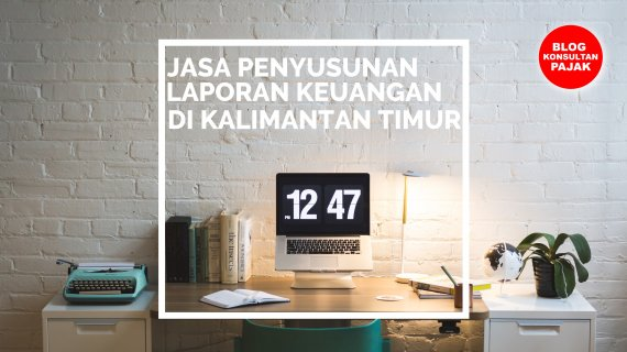 Tarif Jasa Penyusunan Laporan Keuangan di Mugirejo, Sungai Pinang, Samarinda Kalimantan Timur